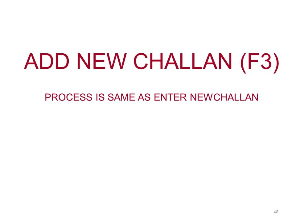 ADD NEW CHALLAN (F3) PROCESS IS SAME AS ENTER NEWCHALLAN 48