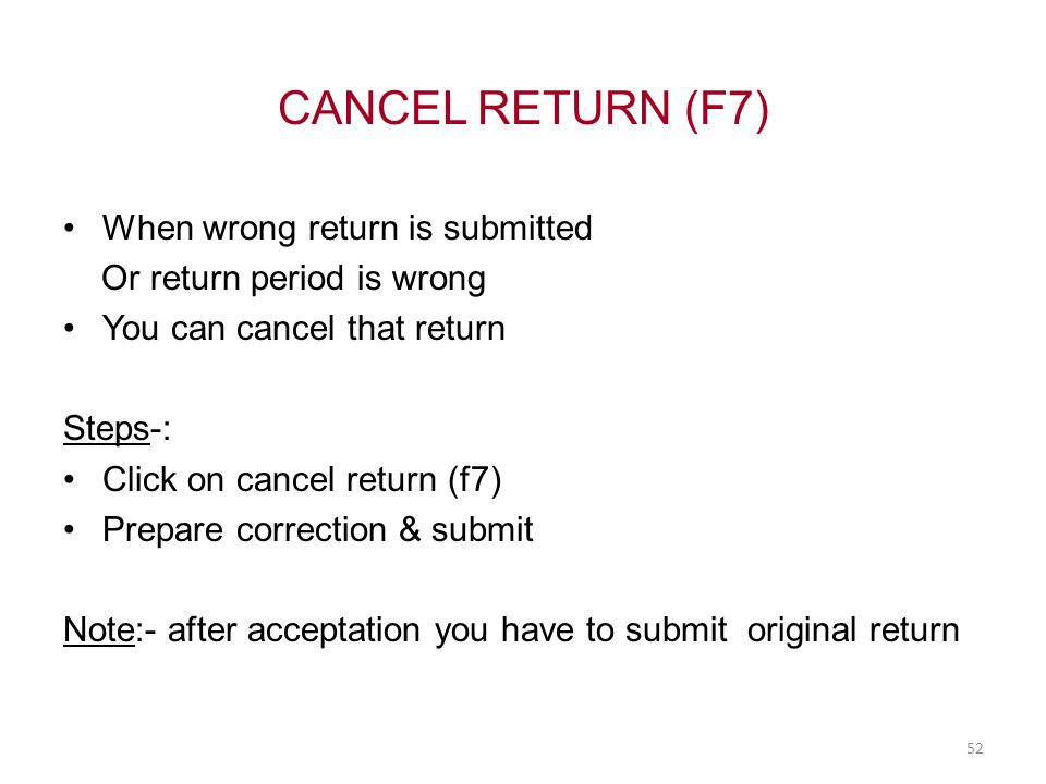 CANCEL RETURN (F7) When wrong return is submitted Or return period is wrong You can cancel that return Steps-: Click on cancel return (f7) Prepare correction & submit Note:- after acceptation you have to submit original return 52