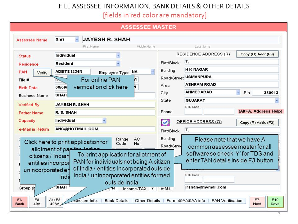 FILL ASSESSEE INFORMATION, BANK DETAILS & OTHER DETAILS [fields in red color are mandatory] 7 Click here to print application for allotment of pan for Indian citizens / Indian companies / entities incorporated in India / unincorporated entities formed in India For online PAN verification click here Please note that we have A common assessee master for all software so check 'Y' for TDS and enter TAN details inside F3 button To print application for allotment of PAN for individuals not being A citizen of India / entities incorporated outside India / unincorporated entities formed outside India