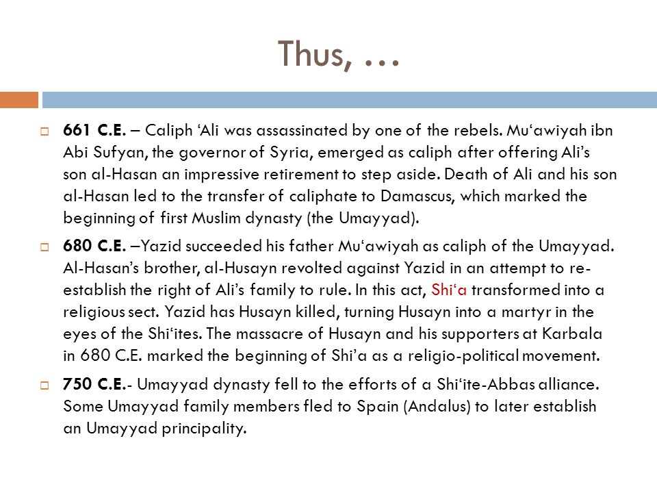 Thus, …  661 C.E. – Caliph 'Ali was assassinated by one of the rebels. Mu'awiyah ibn Abi Sufyan, the governor of Syria, emerged as caliph after offer
