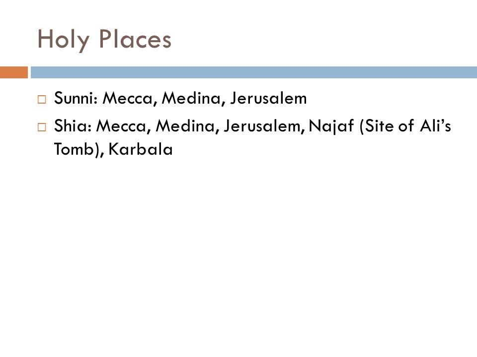 Holy Places  Sunni: Mecca, Medina, Jerusalem  Shia: Mecca, Medina, Jerusalem, Najaf (Site of Ali's Tomb), Karbala