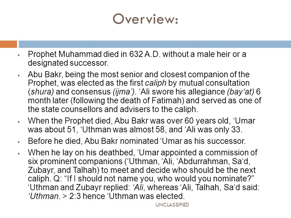 Overview:  Prophet Muhammad died in 632 A.D. without a male heir or a designated successor.  Abu Bakr, being the most senior and closest companion o