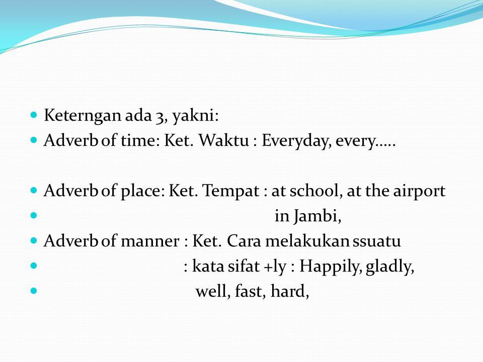 Keterngan ada 3, yakni: Adverb of time: Ket. Waktu : Everyday, every…..