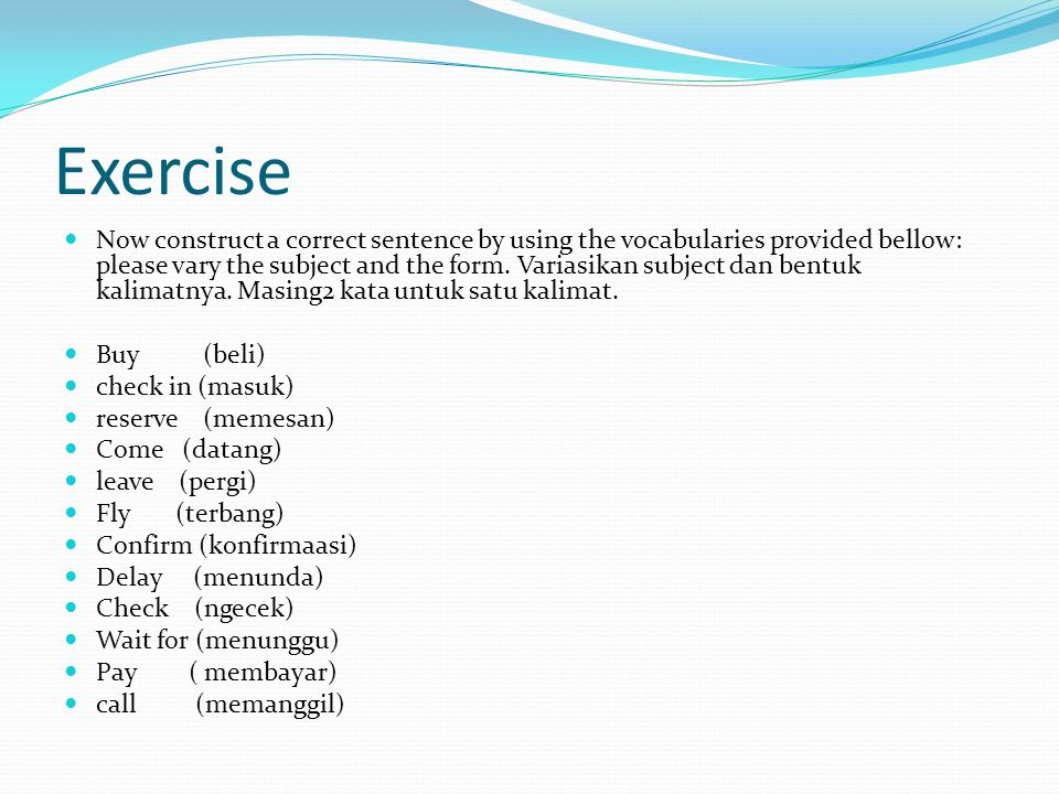 Exercise Now construct a correct sentence by using the vocabularies provided bellow: please vary the subject and the form.