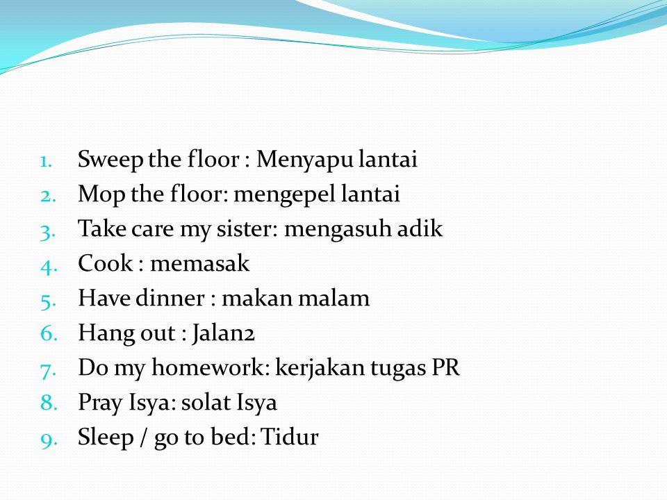 1. Sweep the floor : Menyapu lantai 2. Mop the floor: mengepel lantai 3.