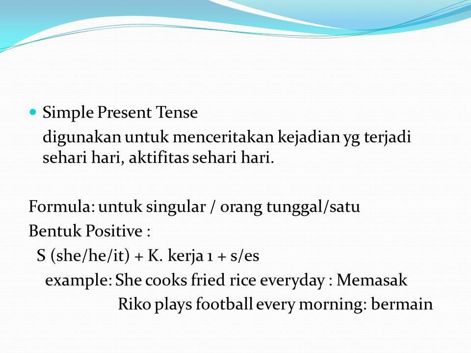 Simple Present Tense digunakan untuk menceritakan kejadian yg terjadi sehari hari, aktifitas sehari hari.