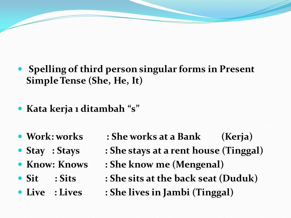 Spelling of third person singular forms in Present Simple Tense (She, He, It) Kata kerja 1 ditambah s Work: works : She works at a Bank(Kerja) Stay : Stays: She stays at a rent house (Tinggal) Know: Knows: She know me (Mengenal) Sit : Sits : She sits at the back seat (Duduk) Live : Lives: She lives in Jambi (Tinggal)