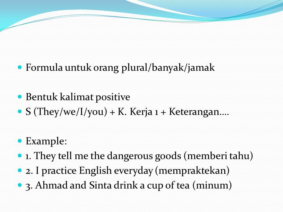 Formula untuk orang plural/banyak/jamak Bentuk kalimat positive S (They/we/I/you) + K.