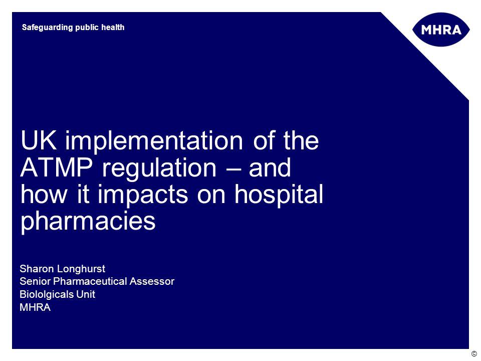 © Safeguarding public health UK implementation of the ATMP regulation – and how it impacts on hospital pharmacies Sharon Longhurst Senior Pharmaceutic