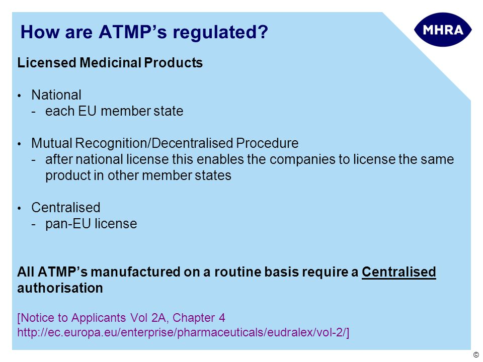 © How are ATMP's regulated? Licensed Medicinal Products National -each EU member state Mutual Recognition/Decentralised Procedure -after national lice