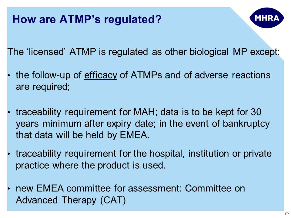 © How are ATMP's regulated? The 'licensed' ATMP is regulated as other biological MP except: the follow-up of efficacy of ATMPs and of adverse reaction