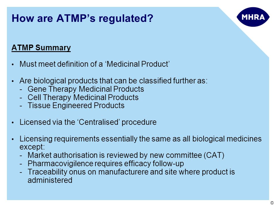 © ATMP Summary Must meet definition of a 'Medicinal Product' Are biological products that can be classified further as: -Gene Therapy Medicinal Products -Cell Therapy Medicinal Products -Tissue Engineered Products Licensed via the 'Centralised' procedure Licensing requirements essentially the same as all biological medicines except: -Market authorisation is reviewed by new committee (CAT) -Pharmacovigilence requires efficacy follow-up -Traceability onus on manufacturere and site where product is administered How are ATMP's regulated?