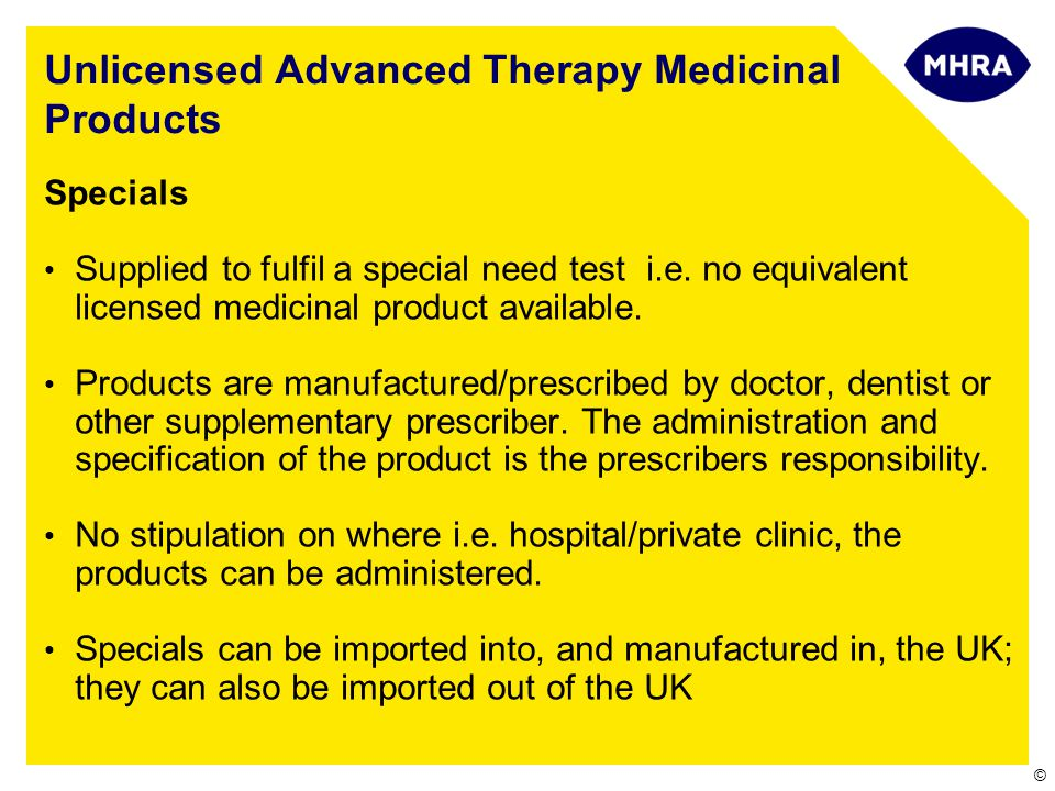 © Unlicensed Advanced Therapy Medicinal Products Specials Supplied to fulfil a special need test i.e. no equivalent licensed medicinal product availab