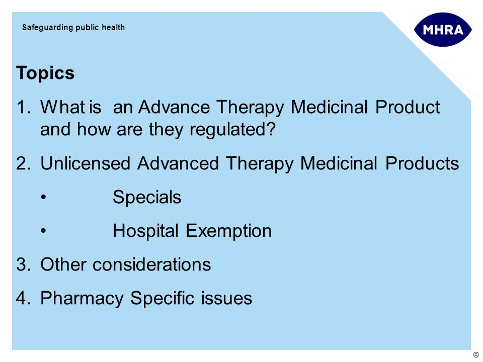 © Safeguarding public health Topics 1.What is an Advance Therapy Medicinal Product and how are they regulated? 2.Unlicensed Advanced Therapy Medicinal