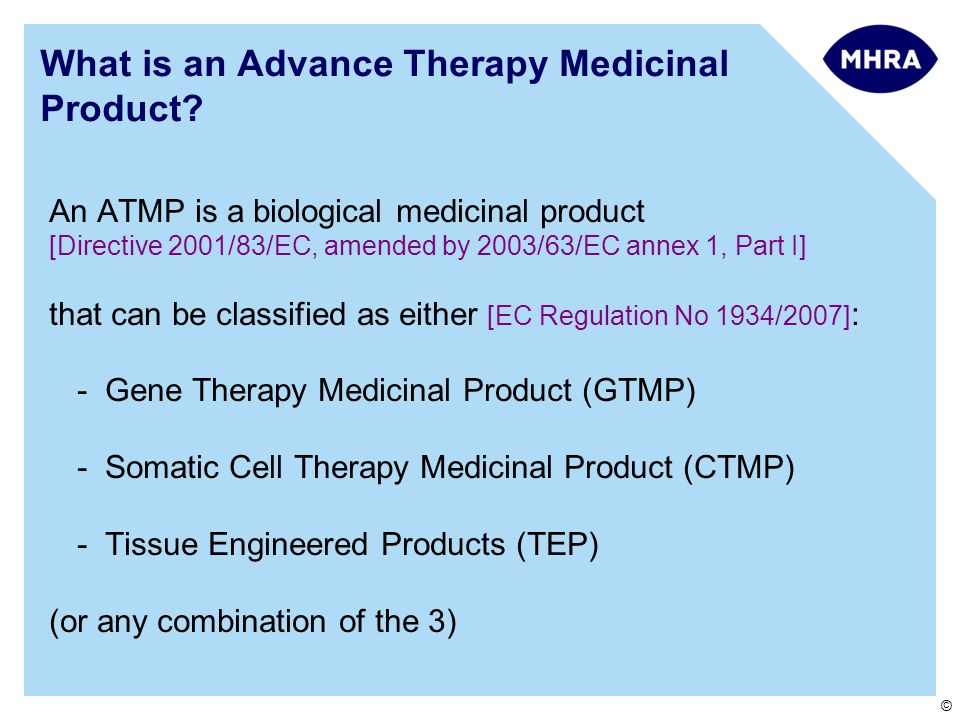 © What is an Advance Therapy Medicinal Product? An ATMP is a biological medicinal product [Directive 2001/83/EC, amended by 2003/63/EC annex 1, Part I