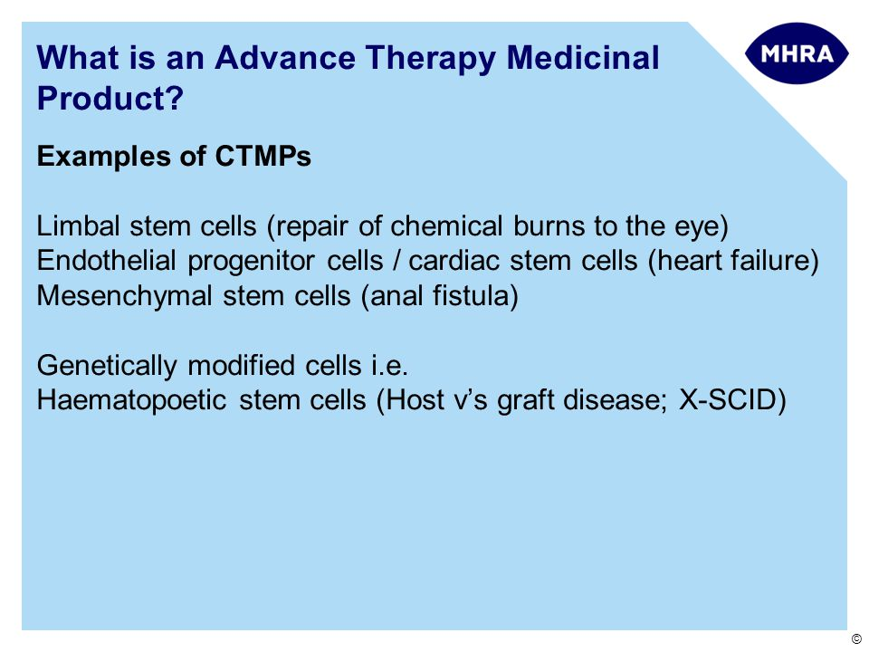 © Examples of CTMPs Limbal stem cells (repair of chemical burns to the eye) Endothelial progenitor cells / cardiac stem cells (heart failure) Mesenchy