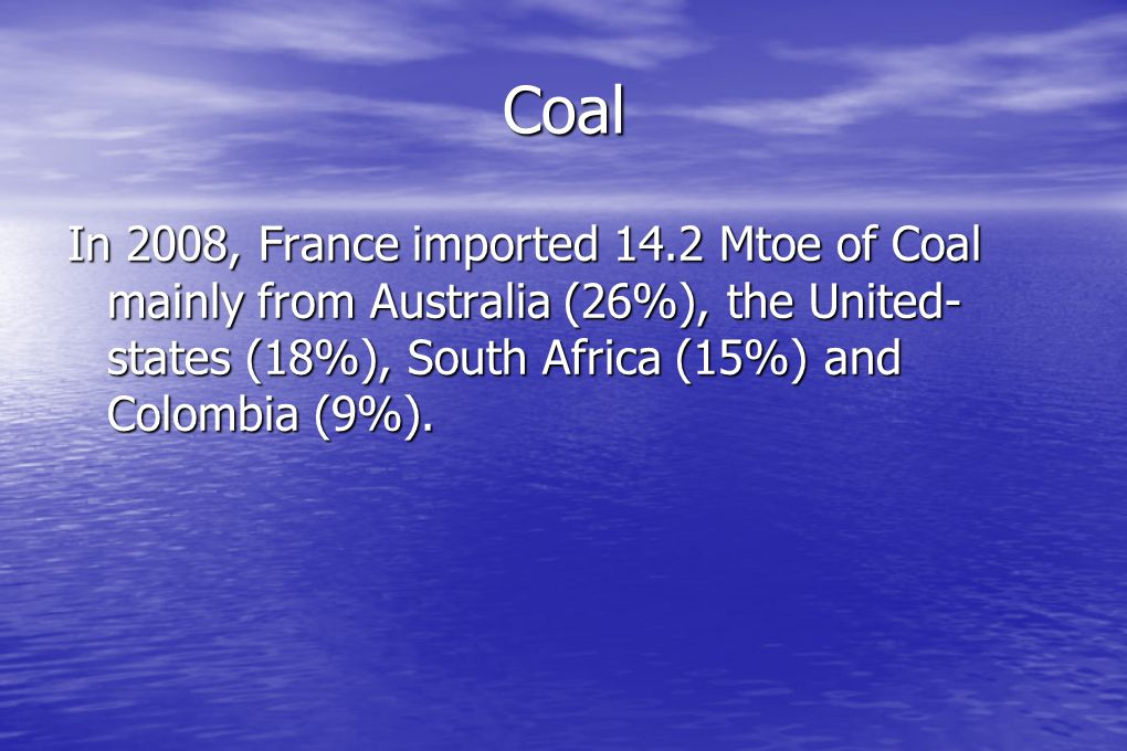 Coal In 2008, France imported 14.2 Mtoe of Coal mainly from Australia (26%), the United- states (18%), South Africa (15%) and Colombia (9%).