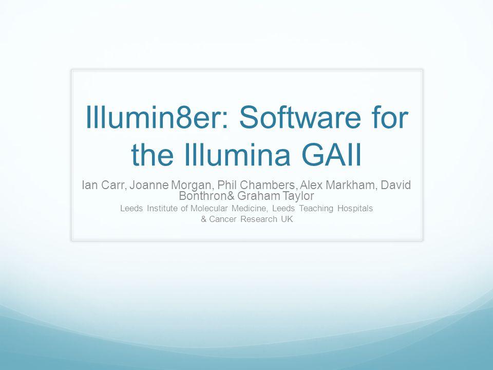 Illumin8er: Software for the Illumina GAII Ian Carr, Joanne Morgan, Phil Chambers, Alex Markham, David Bonthron& Graham Taylor Leeds Institute of Molecular Medicine, Leeds Teaching Hospitals & Cancer Research UK