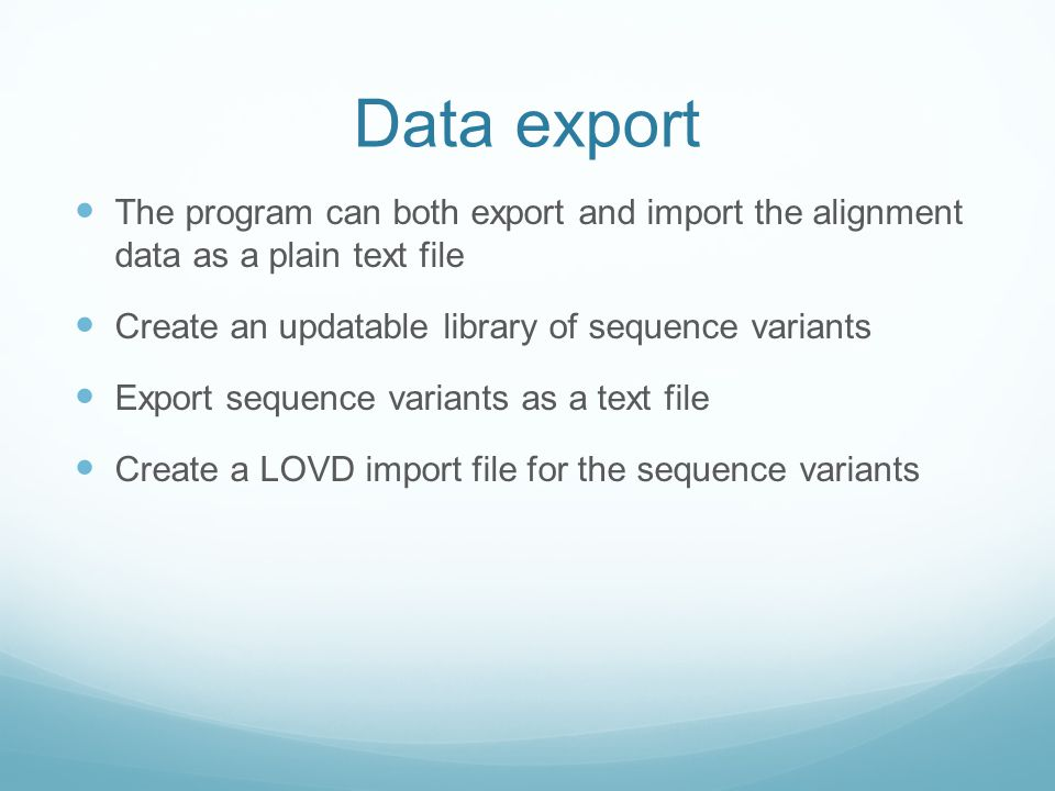 Data export The program can both export and import the alignment data as a plain text file Create an updatable library of sequence variants Export sequence variants as a text file Create a LOVD import file for the sequence variants
