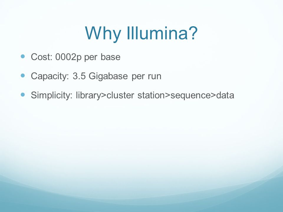 Why Illumina? Cost: 0002p per base Capacity: 3.5 Gigabase per run Simplicity: library>cluster station>sequence>data