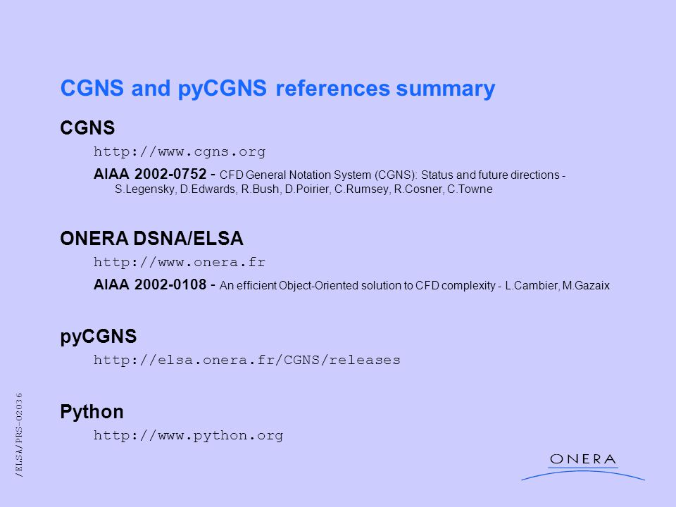 /ELSA/PRS-02036 CGNS and pyCGNS references summary CGNS http://www.cgns.org AIAA 2002-0752 - CFD General Notation System (CGNS): Status and future directions - S.Legensky, D.Edwards, R.Bush, D.Poirier, C.Rumsey, R.Cosner, C.Towne ONERA DSNA/ELSA http://www.onera.fr AIAA 2002-0108 - An efficient Object-Oriented solution to CFD complexity - L.Cambier, M.Gazaix pyCGNS http://elsa.onera.fr/CGNS/releases Python http://www.python.org