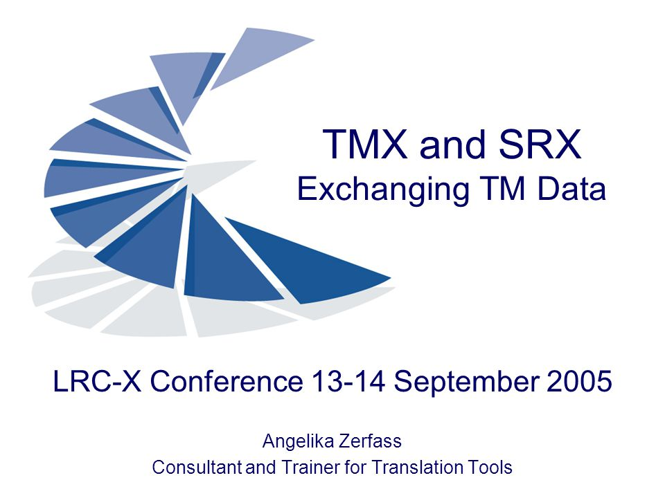 TMX and SRX Exchanging TM Data LRC-X Conference 13-14 September 2005 Angelika Zerfass Consultant and Trainer for Translation Tools