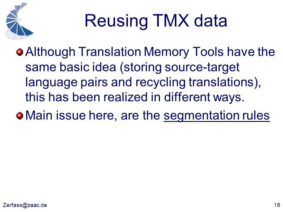 Zerfass@zaac.de16 Reusing TMX data Although Translation Memory Tools have the same basic idea (storing source-target language pairs and recycling tran