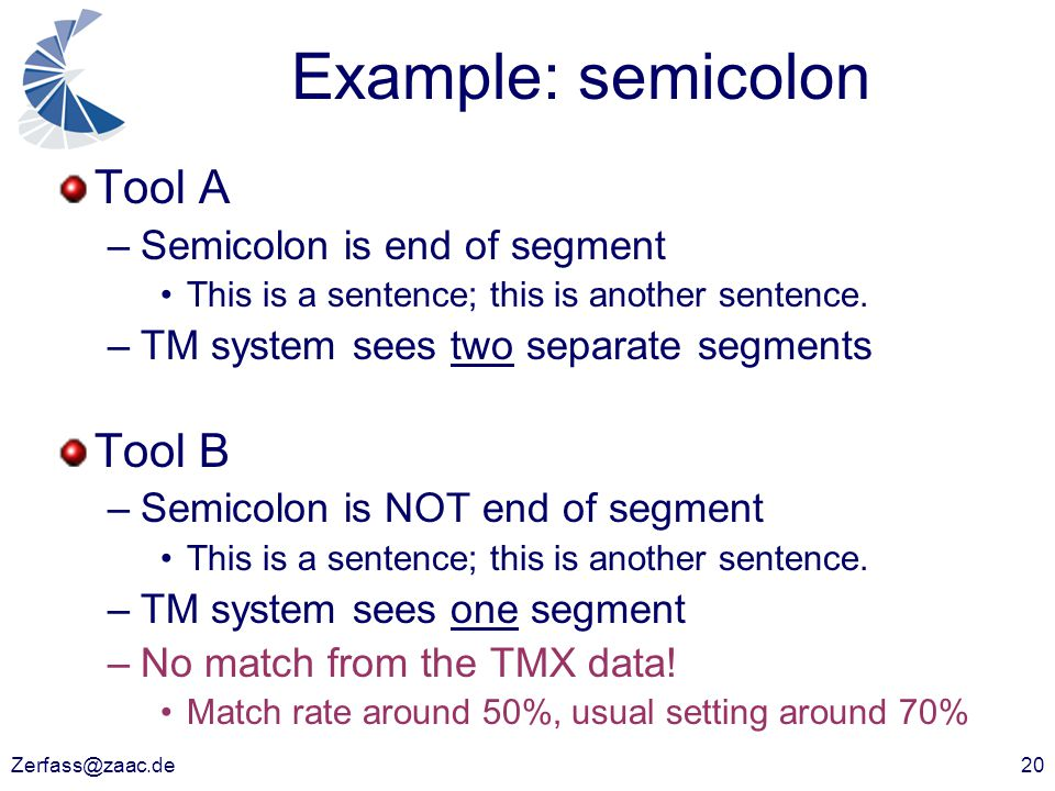 Zerfass@zaac.de20 Example: semicolon Tool A –Semicolon is end of segment This is a sentence; this is another sentence. –TM system sees two separate se