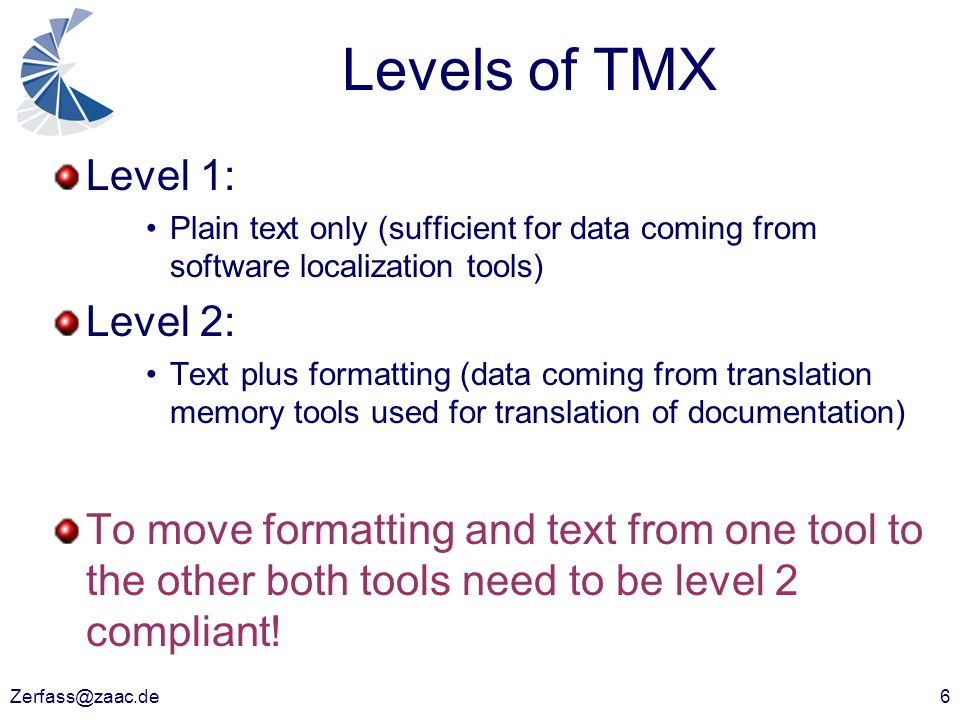 Zerfass@zaac.de6 Levels of TMX Level 1: Plain text only (sufficient for data coming from software localization tools) Level 2: Text plus formatting (d