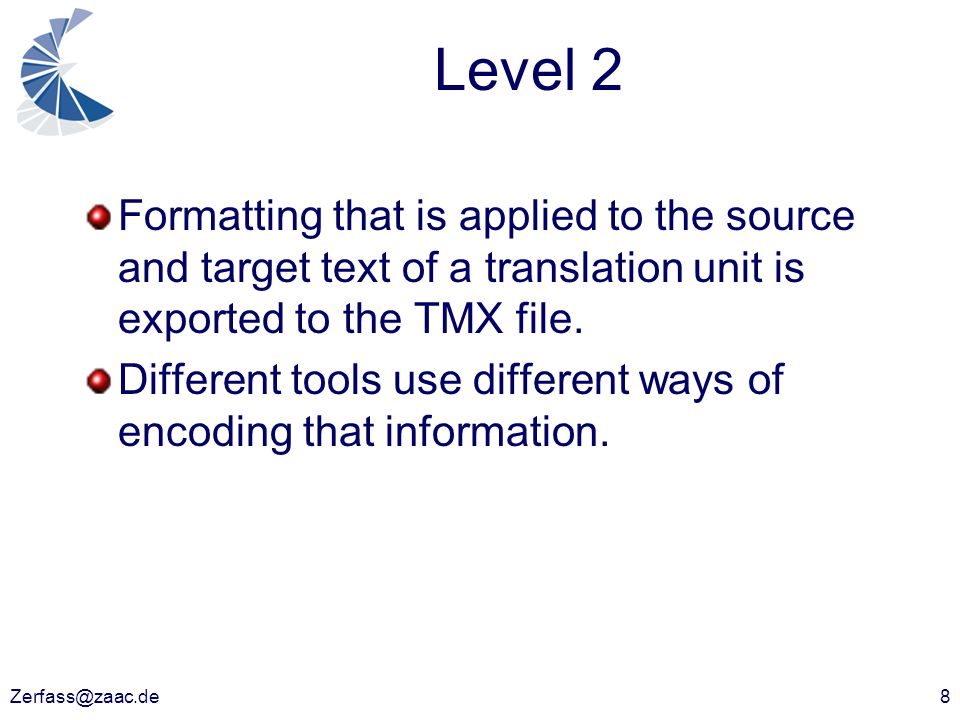 Zerfass@zaac.de8 Level 2 Formatting that is applied to the source and target text of a translation unit is exported to the TMX file. Different tools u