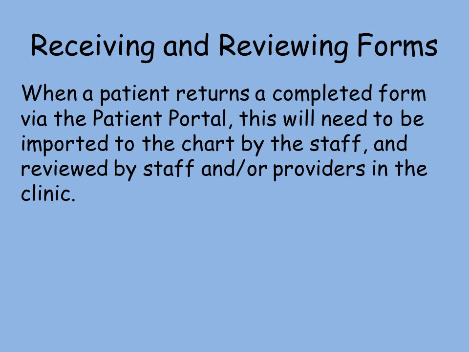 Receiving and Reviewing Forms When a patient returns a completed form via the Patient Portal, this will need to be imported to the chart by the staff,