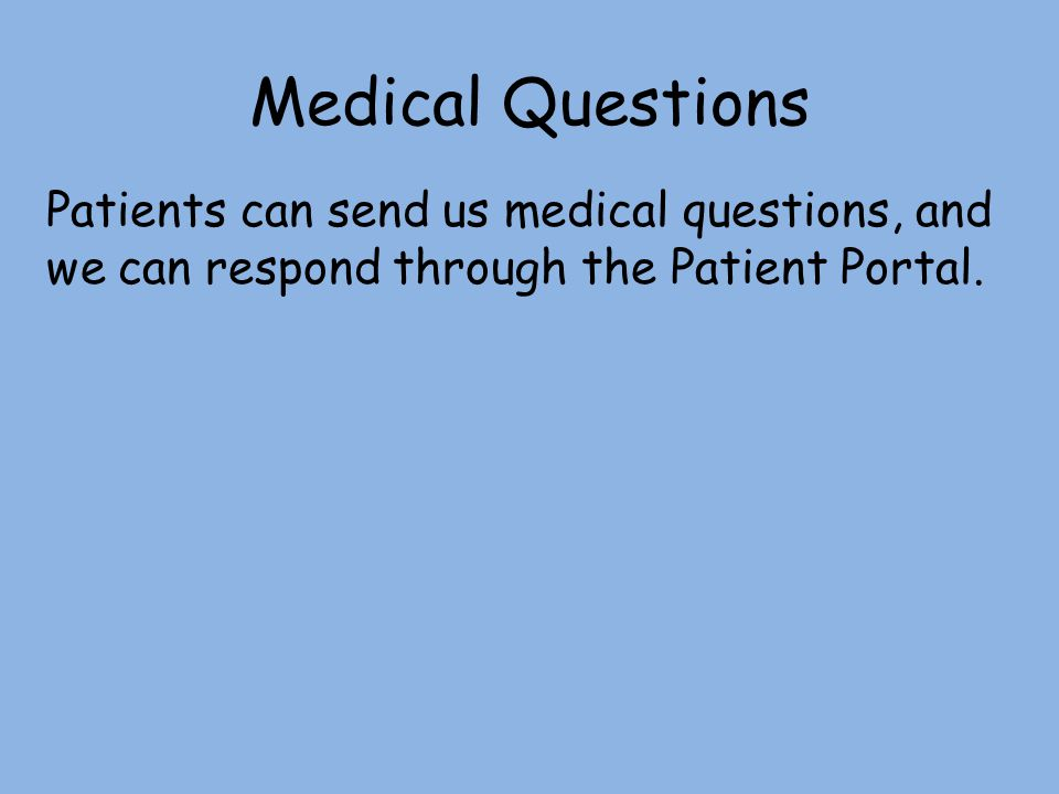 Medical Questions Patients can send us medical questions, and we can respond through the Patient Portal.