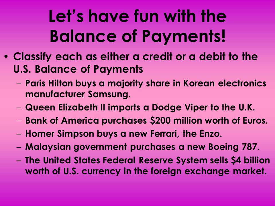 Let's have fun with the Balance of Payments! Classify each as either a credit or a debit to the U.S. Balance of Payments – Paris Hilton buys a majorit