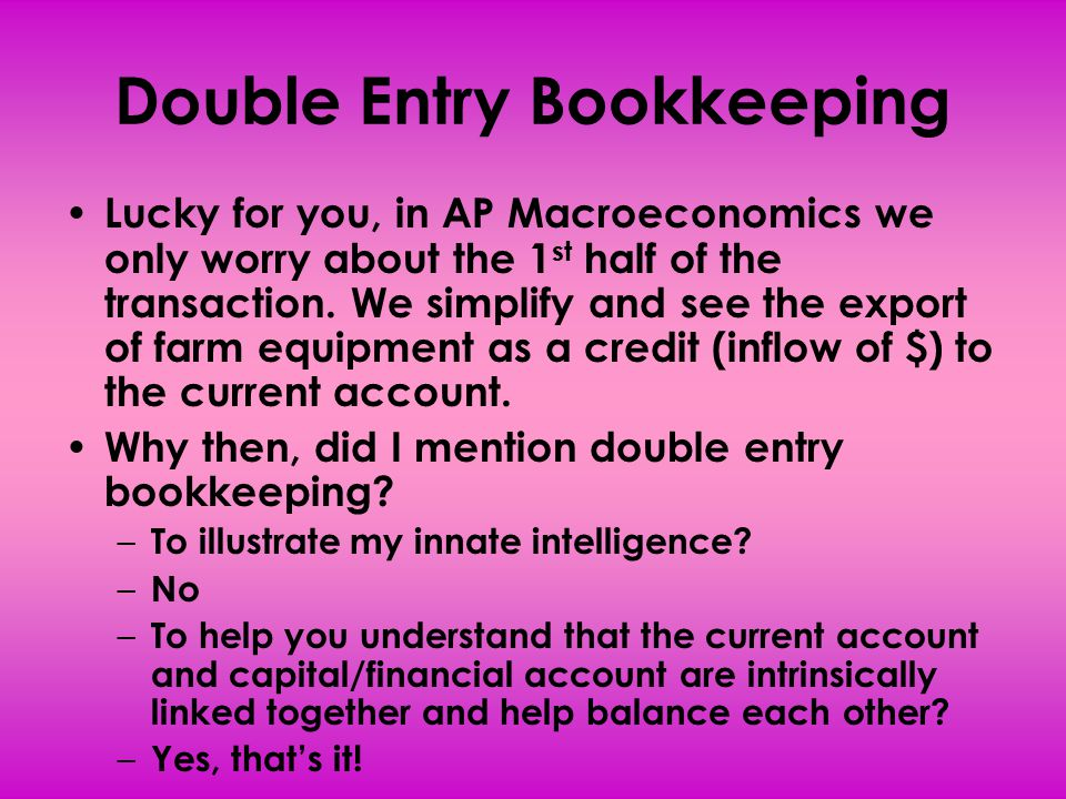 Double Entry Bookkeeping Lucky for you, in AP Macroeconomics we only worry about the 1 st half of the transaction. We simplify and see the export of f