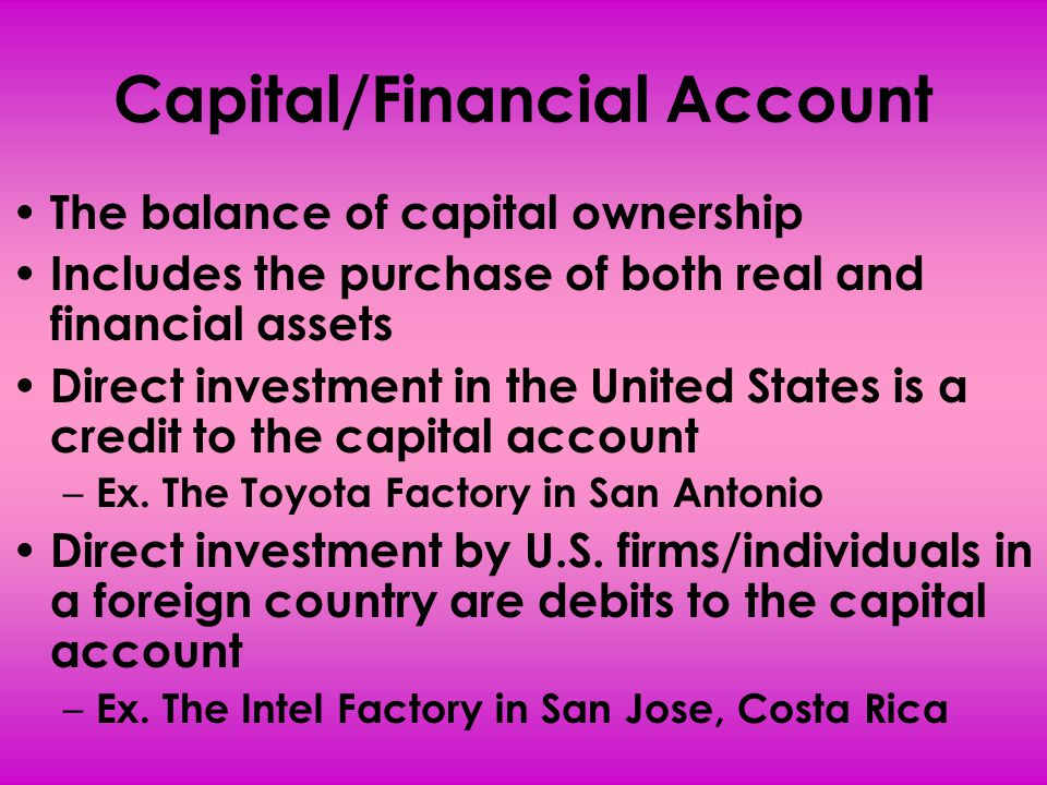 Capital/Financial Account The balance of capital ownership Includes the purchase of both real and financial assets Direct investment in the United Sta