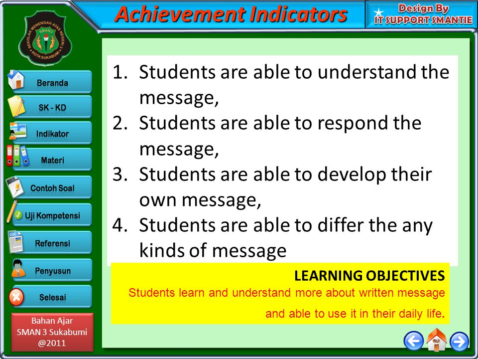 Bahan Ajar SMAN 3 Sukabumi @2011 Bahan Ajar SMAN 3 Sukabumi @2011 Achievement Indicators 1.Students are able to understand the message, 2.Students are able to respond the message, 3.Students are able to develop their own message, 4.Students are able to differ the any kinds of message LEARNING OBJECTIVES Students learn and understand more about written message and able to use it in their daily life.