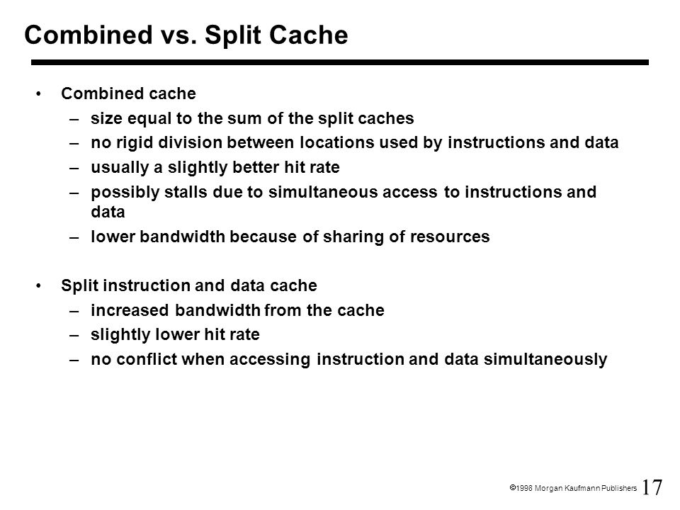 17  1998 Morgan Kaufmann Publishers Combined vs. Split Cache Combined cache –size equal to the sum of the split caches –no rigid division between loc