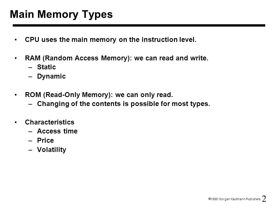 2  1998 Morgan Kaufmann Publishers Main Memory Types CPU uses the main memory on the instruction level. RAM (Random Access Memory): we can read and w
