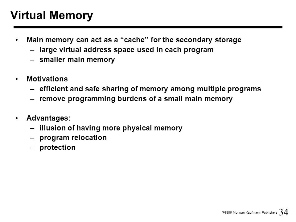 "34  1998 Morgan Kaufmann Publishers Virtual Memory Main memory can act as a ""cache"" for the secondary storage –large virtual address space used in ea"