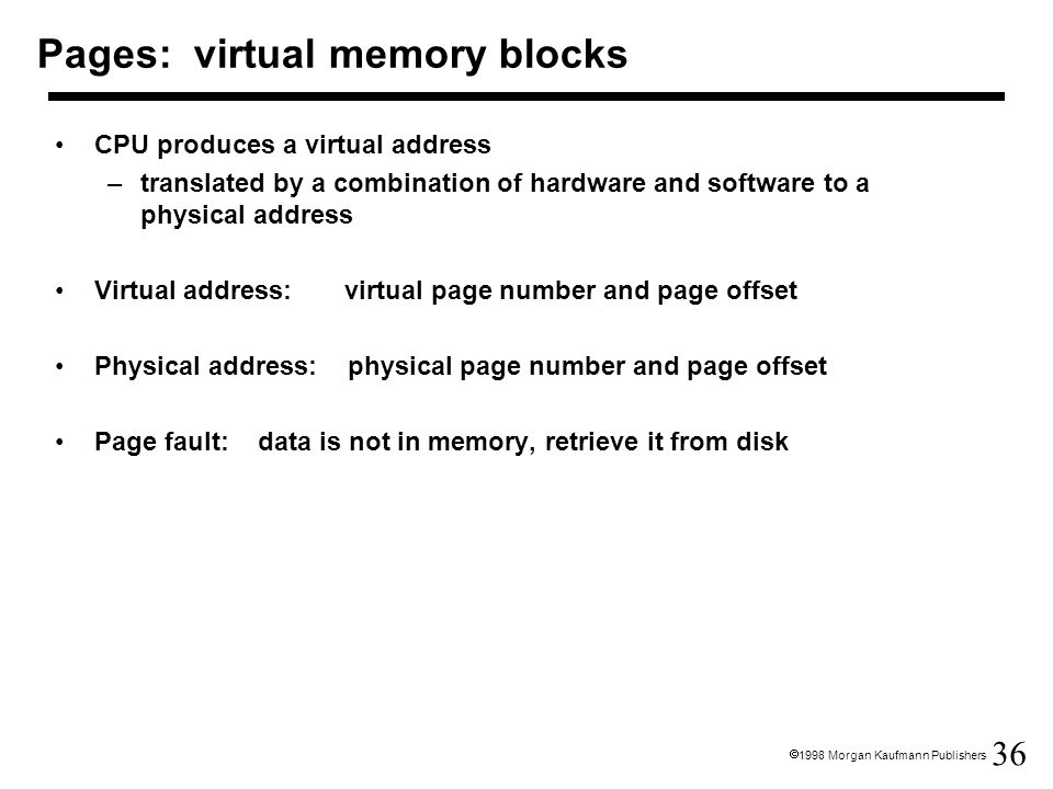 36  1998 Morgan Kaufmann Publishers Pages: virtual memory blocks CPU produces a virtual address –translated by a combination of hardware and software