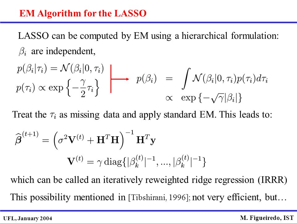 UFL, January 2004 M. Figueiredo, IST EM Algorithm for the LASSO LASSO can be computed by EM using a hierarchical formulation: are independent, This po