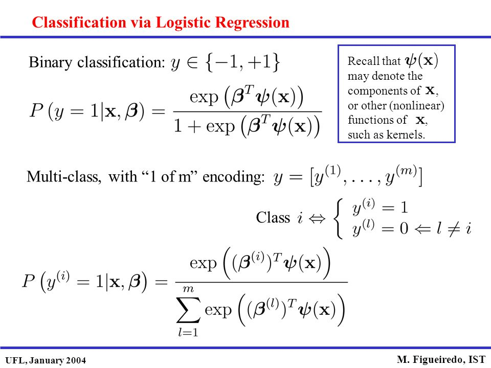 "UFL, January 2004 M. Figueiredo, IST Classification via Logistic Regression Binary classification: Multi-class, with ""1 of m"" encoding: Class Recall t"