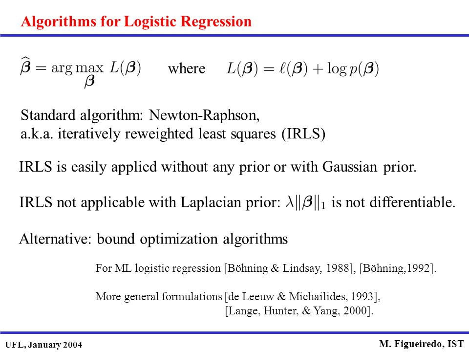 UFL, January 2004 M. Figueiredo, IST Algorithms for Logistic Regression where Standard algorithm: Newton-Raphson, a.k.a. iteratively reweighted least