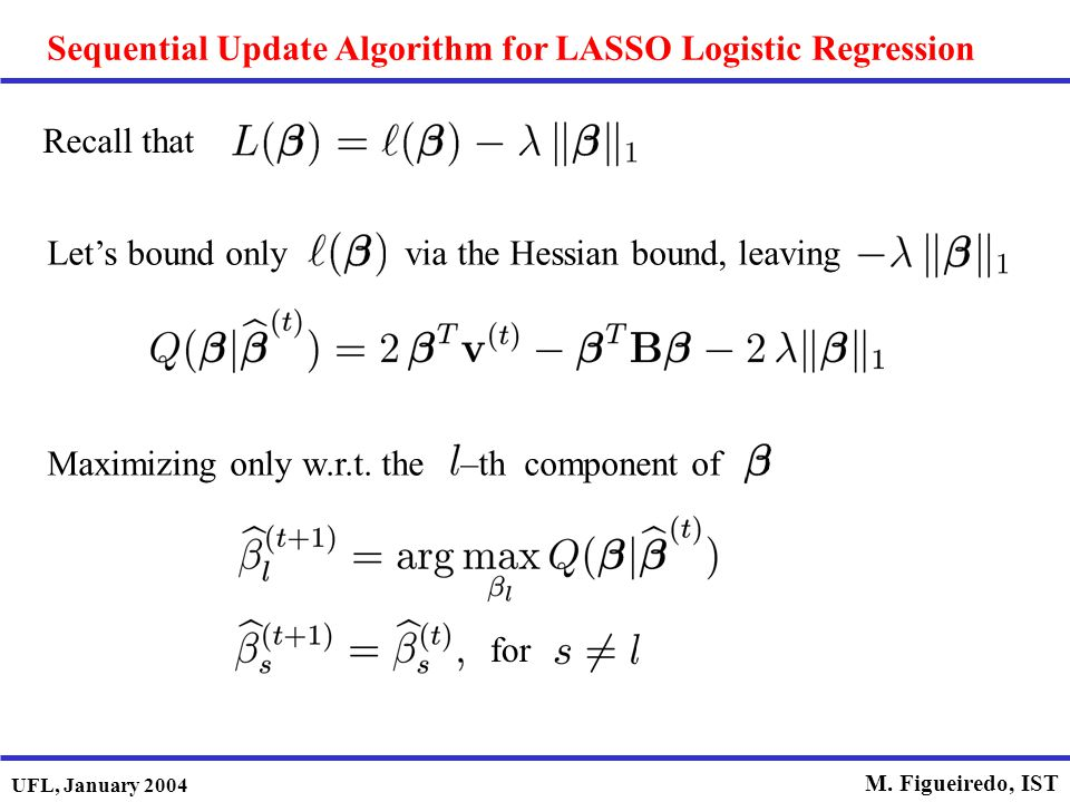 UFL, January 2004 M. Figueiredo, IST Sequential Update Algorithm for LASSO Logistic Regression Recall that Let's bound only via the Hessian bound, lea