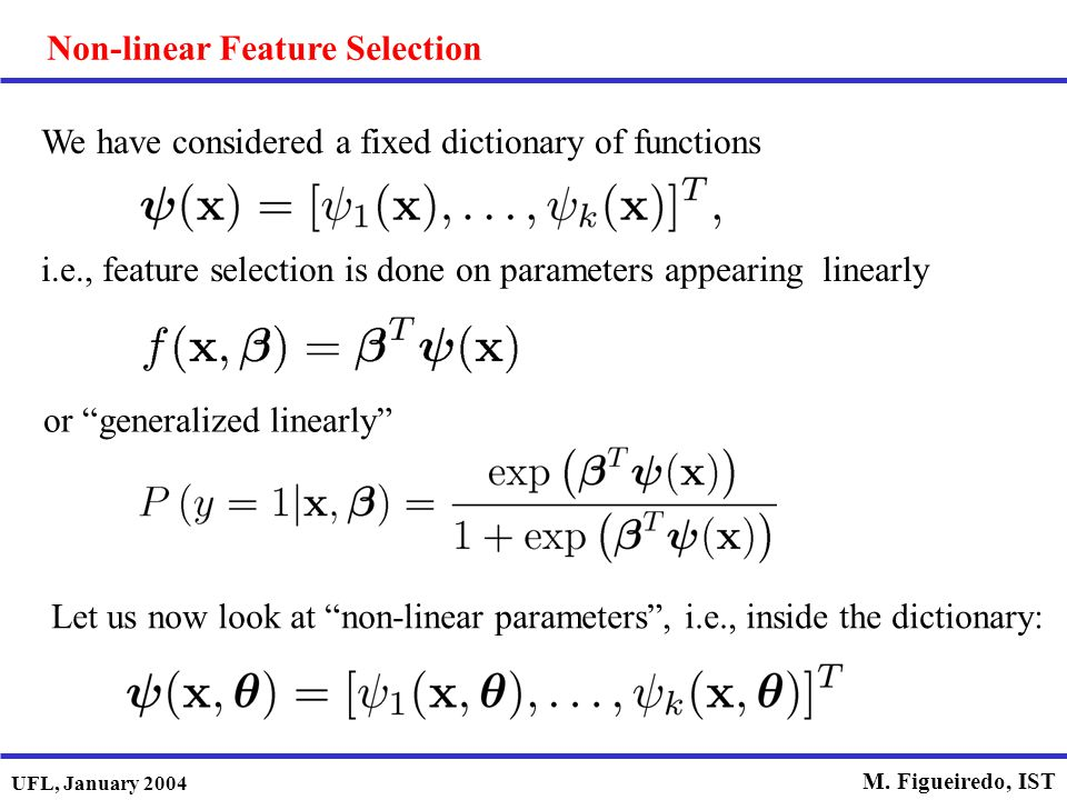 UFL, January 2004 M. Figueiredo, IST Non-linear Feature Selection We have considered a fixed dictionary of functions i.e., feature selection is done o