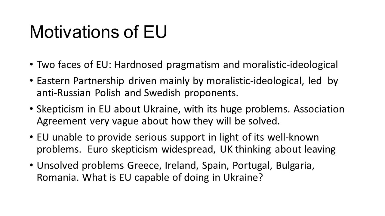 Motivations of EU Two faces of EU: Hardnosed pragmatism and moralistic-ideological Eastern Partnership driven mainly by moralistic-ideological, led by anti-Russian Polish and Swedish proponents.