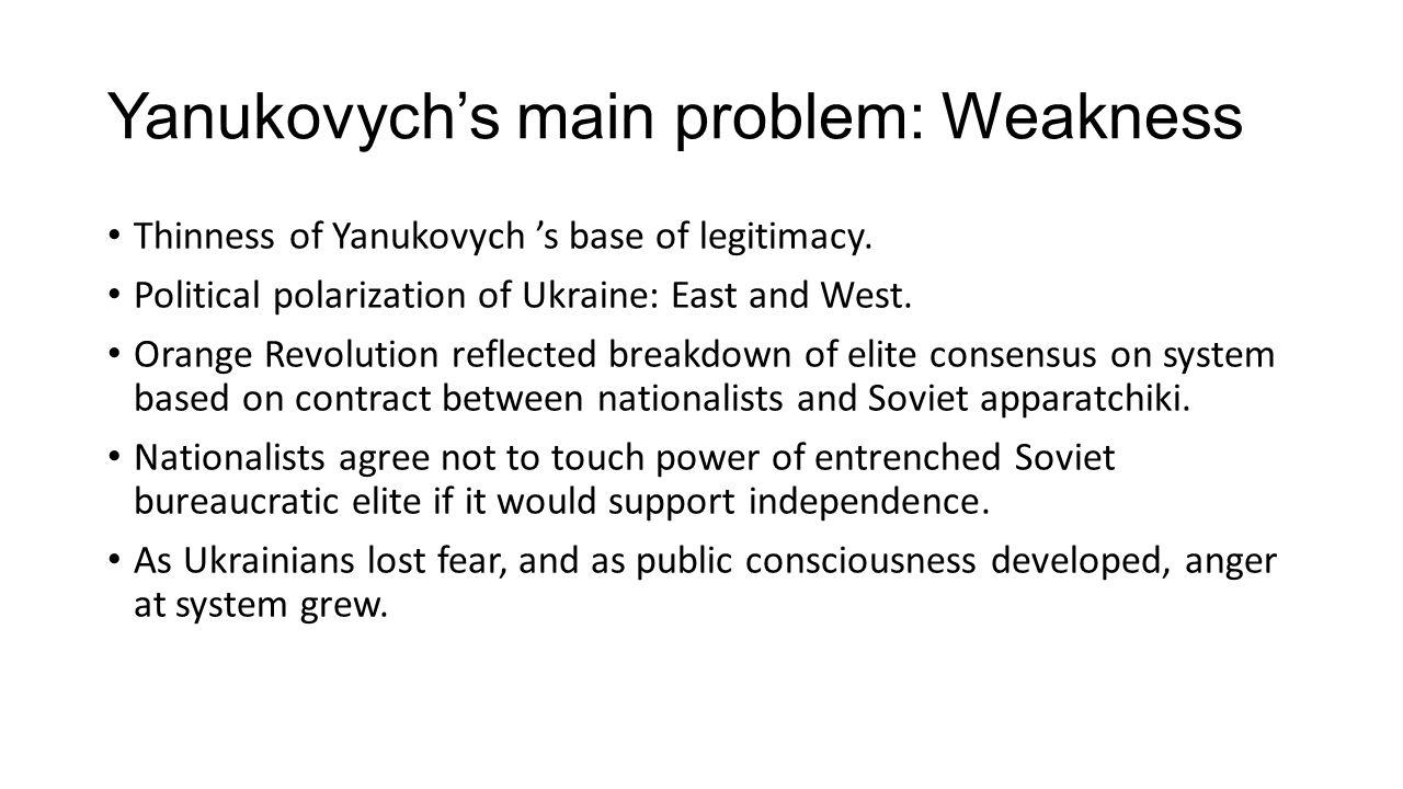 Yanukovych's main problem: Weakness Thinness of Yanukovych 's base of legitimacy. Political polarization of Ukraine: East and West. Orange Revolution