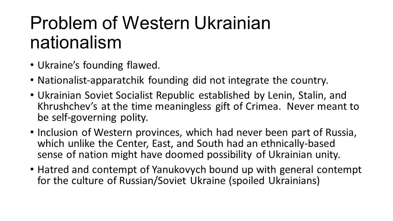 Problem of Western Ukrainian nationalism Ukraine's founding flawed. Nationalist-apparatchik founding did not integrate the country. Ukrainian Soviet S