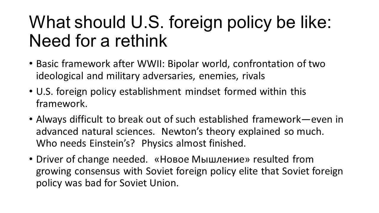 What should U.S. foreign policy be like: Need for a rethink Basic framework after WWII: Bipolar world, confrontation of two ideological and military a