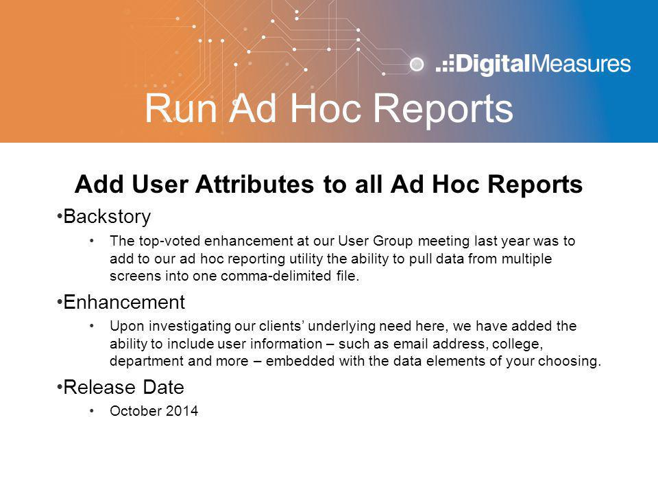 Run Ad Hoc Reports Add User Attributes to all Ad Hoc Reports Backstory The top-voted enhancement at our User Group meeting last year was to add to our